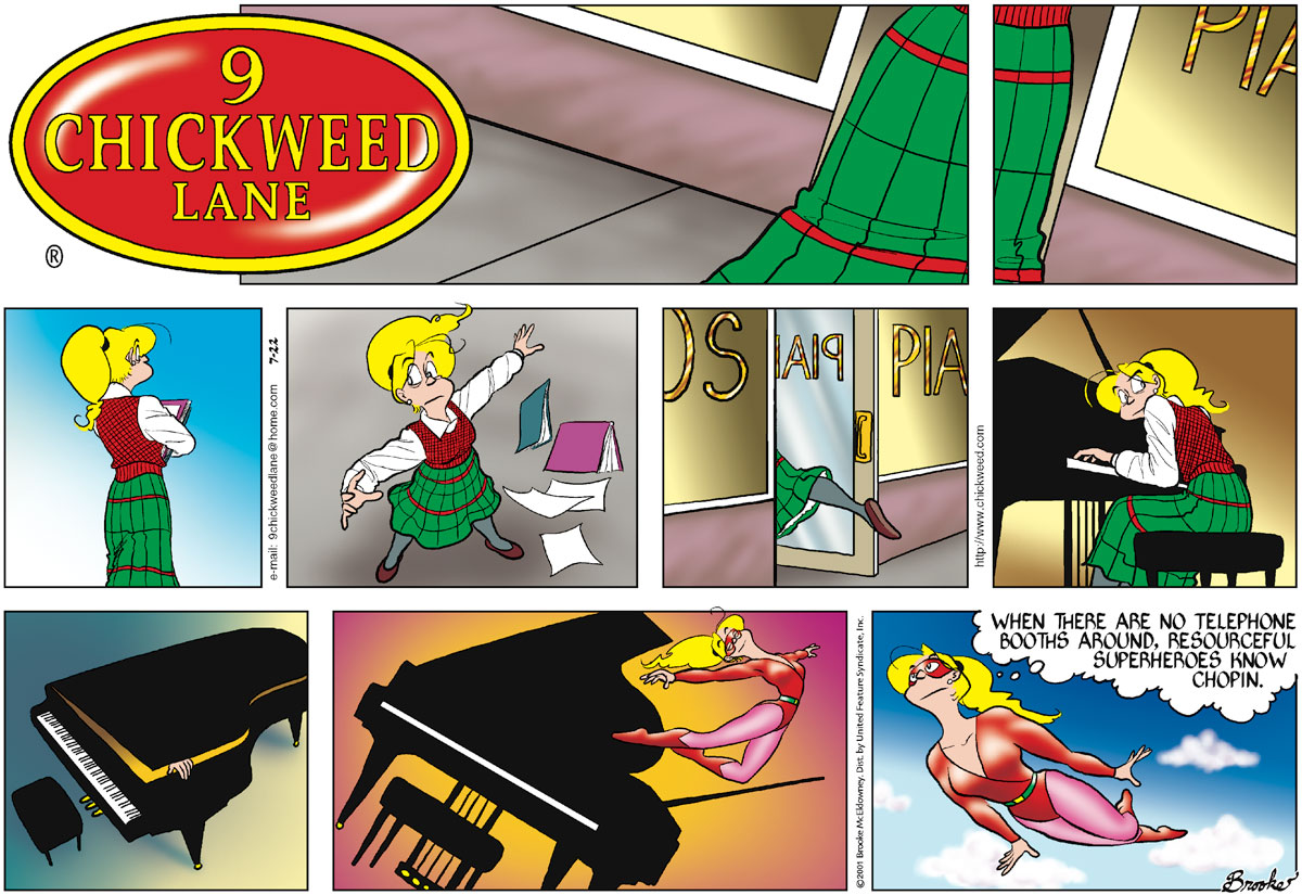 "Edda's schoolgirl skirt appears.   Edda is in front of a piano store.   Edda is carrying her books.   Edda throws her book away.   Edda runs into the piano store.   Edda starts playing a piano furtively.   Edda is inside the piano.   Superlative Girl leaps out of the piano.   Superlative Girl flies through the sky and thinks: ""When there are no telephone   booths around, resourceful superheroes know Chopin."""