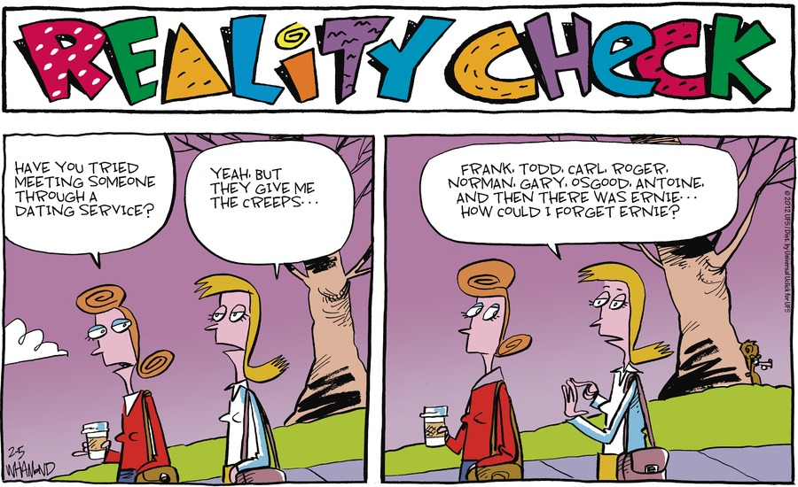 Reality Check Have you tried meeting someone through a dating service? Yeah but they give me the creeps... Frank, Todd, Carl, Roger, Norman, Gary, Osgood, Antoine, and then there was Ernie... How could I forget Ernie?