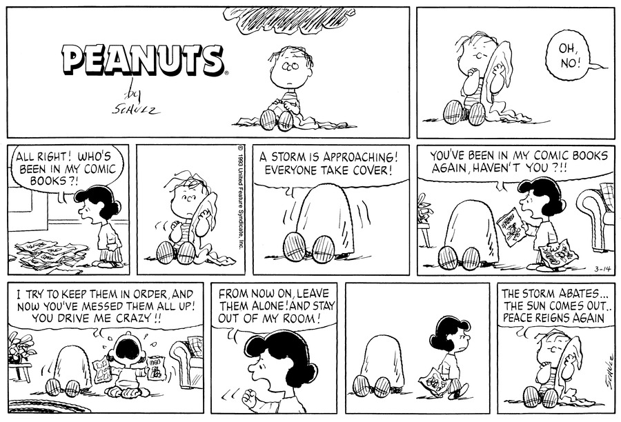 "Linus sits on the floor sucking his thumb and holding his blanket. Off panel, Lucy says, ""Oh, no!""<BR><BR> Lucy stares at a pile of battered comic books and says, ""All right! Who's been in my comic books?!""<BR><BR> Linus wakes up and looks worried.<BR><BR> Linus hides under his blanket and says, ""A storm is approaching! Everyone take cover!""<BR><BR> Lucy shakes a torn comic book at Linus and says, ""You've been in my comic books again, haven't you?!!""<BR><BR> Kneeling on the floor, Lucy cries, ""I try to keep them in order and now you've messed them all up! You drive me crazy!!""<BR><BR> Lucy shakes her fist at Linus and says, ""From now on, leave them alone! And stay out of my room!<BR><BR> Lucy turns and walks away from Linus hiding under his blanket.<BR><BR> Linus holds his blanket and sucks his thumb and says, ""The storm abates...the sun comes out, peace reigns again.""<BR><BR>"