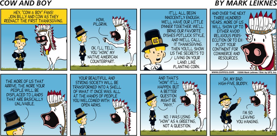 """Hey, """"Cow & Boy"""" fans! Join Billy and Cow as they reenact the first Thanksgiving. """"How pilgrim."""" """"OK, I'll tell you 'how', my Native American counterpart."""" """"It'll all begin innocently enough. We'll have our little dinner together. We'll bring our favorite dishes potluck style, and we'll call it Thanksgiving. Then you'll show us the secrets to living on your land, like planting corn."""" """"And over the next three hundred years, more of us will show up to either avoid religious persecution or to exploit your continent for commerce and resources."""" """"The more of us that arrive, the more your people will be displaced to lands that are basically unlivable."""" """"Your beautiful and strong society will be transformed into a shell of what it once was. All at the hands of people you welcomed with open arms."""" """"And that's 'how' it'll happen. But a better question might be 'why'."""" """"No, I was using 'how' as a greeting, not a question."""" """"Oh, my bad. High-five, buddy."""" """"I'm so leaving you hanging."""""""
