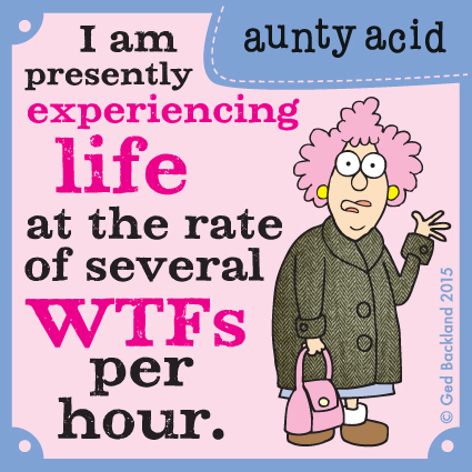 I am presently experiencing life at the rate of several WTFs per hour.