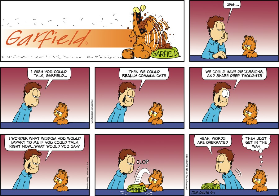 Jon:  Sigh...  I wish you could talk, Garfield...  Then we could REALLY communicate.  We could have discussions, and share deep thoughts.  I wonder what wisdom you would impart to me if you could talk right now...what would you say? *Clop* Jon:  Yeah, words are overrated. Garfield:  They just get in the way.