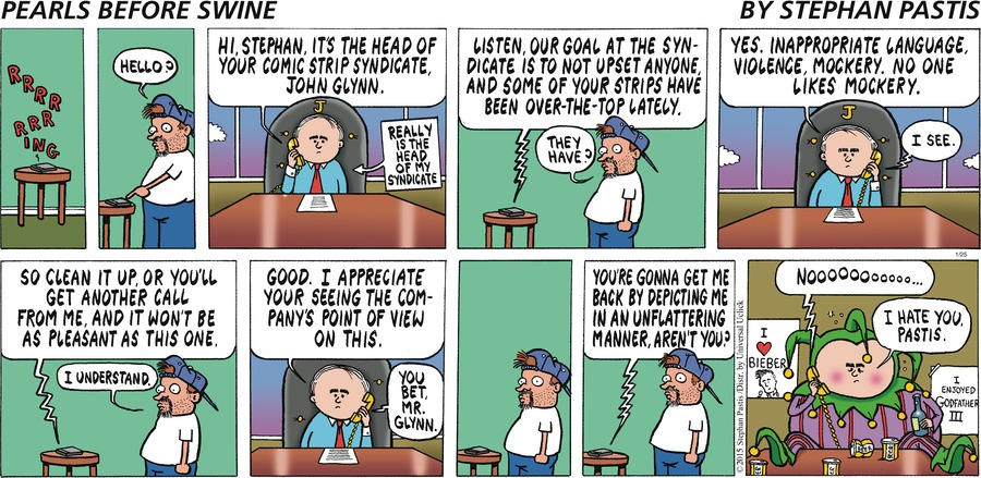 Pastis: Hello? John Glynn: Hi, Stephan, it's the head of your comic strip syndicate, John Glynn.  Really is the head of my syndicate. Listen, our goal at the syndicate is not to upset anyone, and some of your strips have been over-the-top lately. Pastis: They have? John Glynn: Yes. Inappropriate language, violence, mockery. No one likes mockery. Pastis: I see. John Glynn: So clean  it up, or you'll get another call form me, and it won't be as pleasant as this one. Pastis: I understand. John Glynn: Good. I appreciate your seeing the company's point of view on this. Pastis: You bet, Mr. Glynn. John Glynn: You're gonna get me back by depicting me in an unflattering manner, aren't you? Pastis: Nooooooo... John Glynn: I hate you, Pastis.