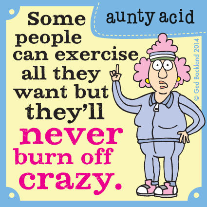 Some people can exercise all they want but they'll never burn of crazy.