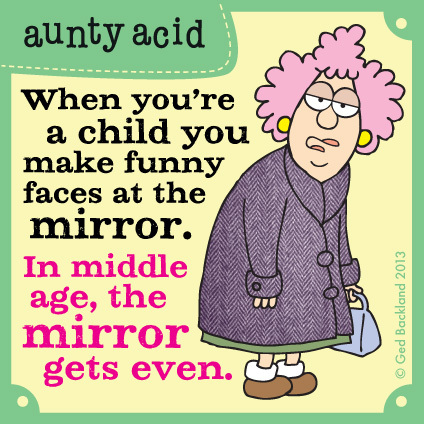 When you're a child you make funny faces at the mirror. In middle age, the mirror gets even.