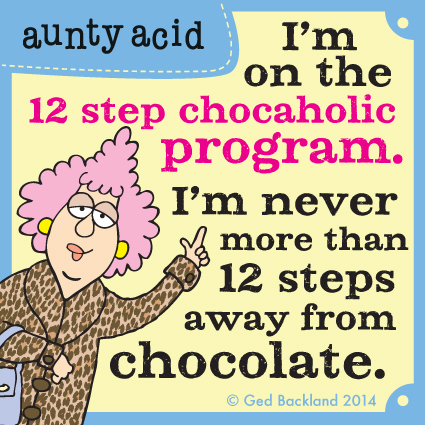 I'm on the 12 step chocaholic program. I'm never more than 12 steps away from chocolate.