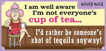I am well aware i'm not everyone's cup of tea... I'd rather be someone's shot of tequila anyway!