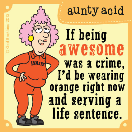 If being awesome was a crime, I'd be wearing orange right now and serving a life sentence.