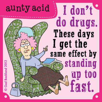 I don't do drugs. These days I get the same effect by standing up too fast.