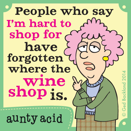 People who say i'm hard to shop for have forgotten where the wine shop is.