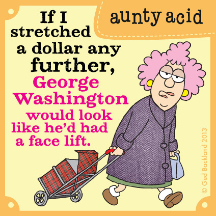 If I stretched a dollar any further, George Washington would look like he'd had a face lift.