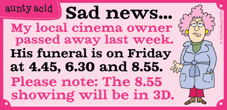 Sad news... my local cinema owner passed away last week. His funeral is on Friday at 4.45, 6.30 and 8.55. Please note: The 8.55 showing will be in 3D
