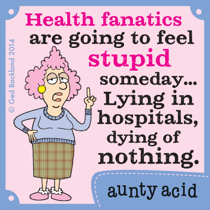 Health fanatics are going to feel stupid someday... lying in hospitals, dying of nothing.