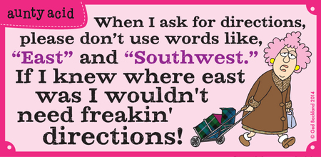 "When I ask for directions, please don't use words like ""east"" and ""southwest."" If I knew where east was I wouldn't need freakin' directions!"