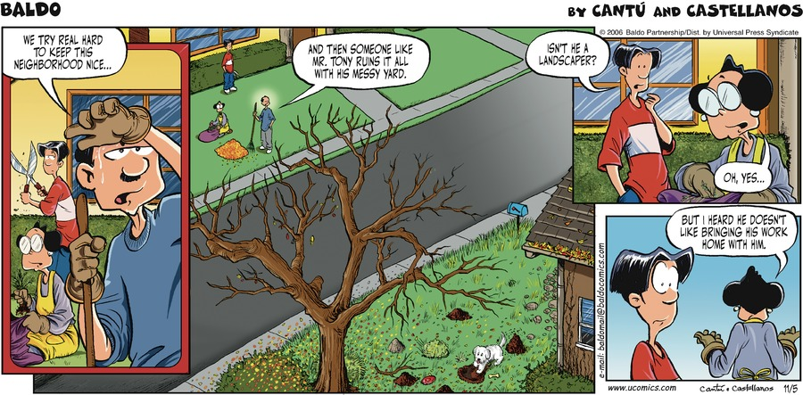Dad: We try real hard to keep this neighborhood nice... and then someone like Mr. Tony ruins it all with his messy yard. Baldo: Isn't he a landscaper? Tia Carmen: Oh, yes... but I heard he doesn't like bringing his work home with him.