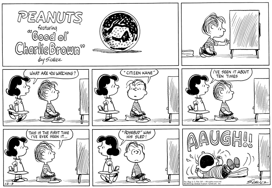 "Linus kneels in front of the TV, switching channels.<BR><BR> Lucy walks up behind Linus, now seated on a cushion. She asks, ""What are you watching?""<BR><BR> He turns to her and says, ""'Citizen Kane'""<BR><BR> They both watch. Lucy announces, ""I've seen it about ten times.""<BR><BR> ""This is the first time I've ever seen it..."" says Linus.<BR><BR> ""'Rosebud' was his sled!"" Lucy declares as she walks away.<BR><BR> ""AAUGH!!"" Linus falls on the floor and pounds his fists in frustration.<BR><BR>"
