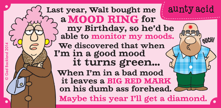 Last year, walt bought me a mood ring for my birthday,so he'd be able to monitor my moods. We discovered that when i'm in a good mood it turns green...when i'm in a bad mood it leaves a big red mark on his dumb ass forehead. Maybe this year i'll get a diamond.
