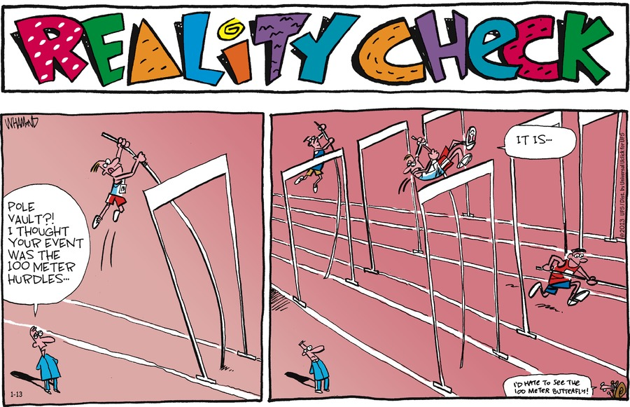 Reality Check Pole vault?! I thought your event was 100 meter hurdles... It is... I hate to see the 100 meter butterfly!