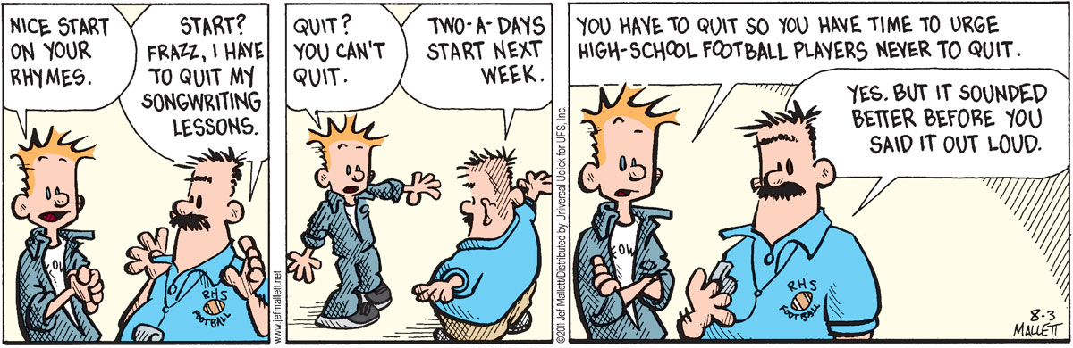 Frazz: Nice start on your rhymes.  Coach Hacker: Start? Frazz, I have to quit my songwriting lessons. Frazz: Quit? You can't quit. Coach Hacker: Two-a-days start next week. Frazz: You have to quit so you have time to urge high-school football players never to quit. Coach Hacker: Yes, but it sounded better before you said it out loud.