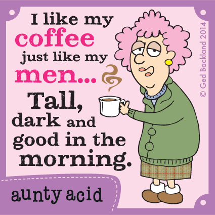 I like my coffee just like my men... tall, dark and good in the morning.