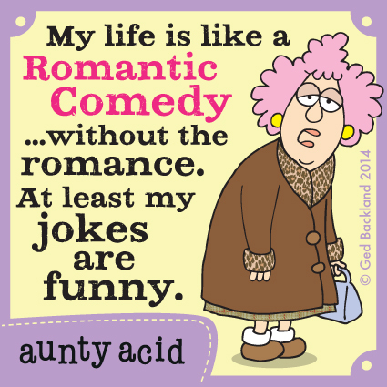 My life is like a romantic comedy...without the romance. At lest my jokes are funny.