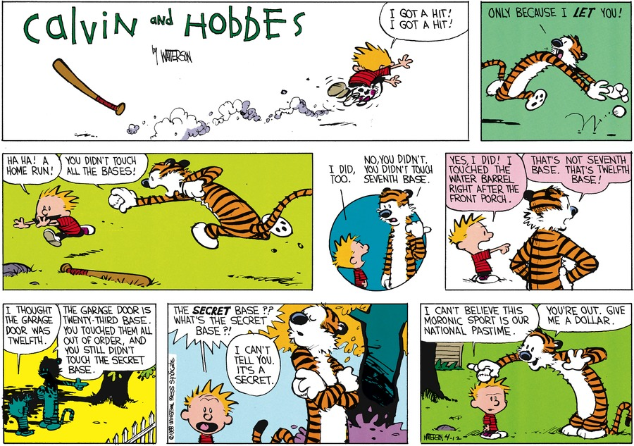 Calvin: I got a hit! I got a hit! Hobbes: Only because I let you! Adam: Ha ha! A home run! Hobbes: You didn't touch all the bases! Calvin: I did too. Hobbes: No, you didn't. You didn't touch seventh base. Calvin: Yes, I did! I touched the water barrel right after the front porch. Hobbes: That's not seventh base. That's twelfth base! Calvin: I thought the garage door was twelfth. Hobbes: The garage door is twenty-third base. You touched them all out of of order, and you still didn't touch the secret base. Calvin: The secret base?? What's the secret base?! Hobbes: I can't tell you. It's a secret. Calvin: I can't believe this moronic sport is our national pastime. Hobbes: You're out. Give me a dollar.