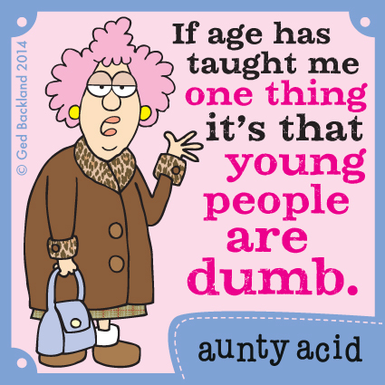If age has taught me one thing it's that young people are dumb.