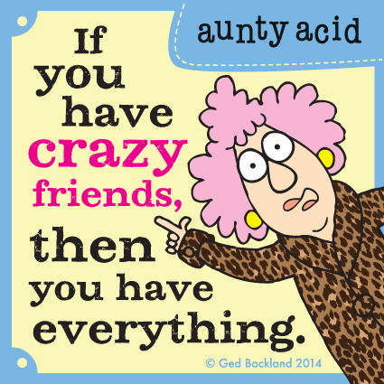 If you have crazy friends, then you have everything.