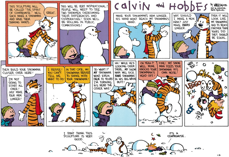 "Calvin: This sculpture will be called ""The Spirit of Compromise"". We'll each make a snowman and have them shaking hands.  Hobbes: Great.  Calvin: This will be very inspirational! People will weep to see two snowmen overcoming their differences and cooperating! Soon we'll be rolling in public commissions!  Hobbes: Make your snowman's arm longer.  His hand won't reach my snowman's hand.  Calvin: Why should I make a new arm? Just make yours longer.  Hobbes: Then it will look like my snowman had to reach farther than yours did. They should be equal.  Calvin: Then build your snowman closer over here!  Hobbes: I'm not going to start all over! Just make your arm longer!  Calvin: I refuse! You can't tell me what to do!  Hobbes: In that case, my snowman refuses to shake with your snowman!  Calvin: So what!! My snowman won't even talk to yours! I'm turning his head the other way!  Hobbes: Ha! While he's looking over there, my snowman will kick your snowman in his big white butt!  Calvin: Oh yeah?! Well mine knocks your snowman's head off!  Hobbes: Fine! My snowman feeds your snowman his own nose!  Calvin / Hobbes: Why you !! Leggo!  Stop it!  Oof  Hobbes: I don't think this sculpture is very good.  Calvin: It's a compromise."