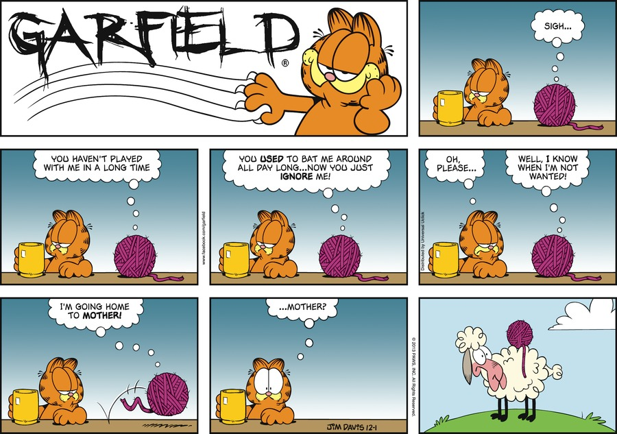 Yarn:  Sigh...  You haven't played with me in a long time.  You USED to bat me around all day long...now you just IGNORE me!
