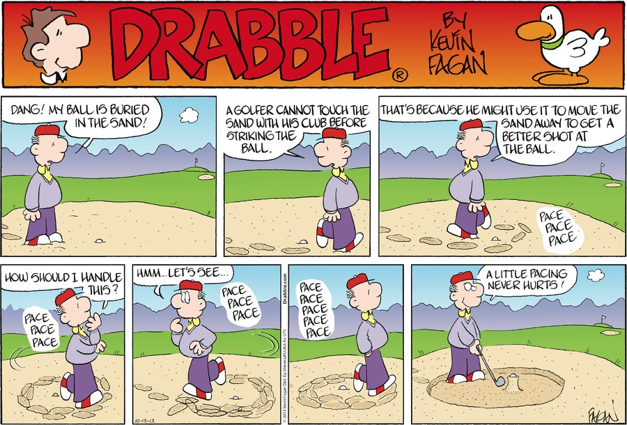 Ralph: Dang! My ball is buried in the sand! A golfer cannot touch the sand with his club before striking the ball. That's because he might use it to move the sand away to get a better shot at the ball. Pace (x14) How should I handle this? Hmm... Let's see... A little pacing never hurts!