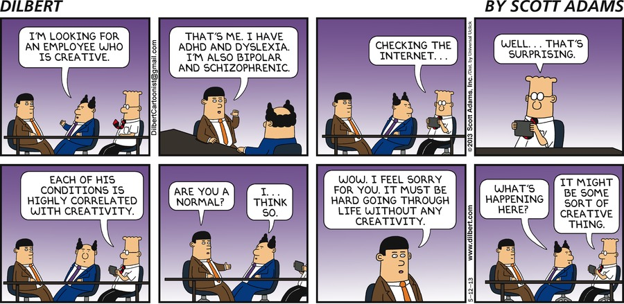 Boss: I'm looking for an employee who is creative. Interviewee: That's me. I have ADHD and dylsexia. I'm also bipolar and schizophrenic. Dilbert: Checking the Internet... Well... that's surprising. Each of his conditions is highly correlated with creativity. Interviewee: Are you a normal? Boss: I... think so. Interviewee: Wow. I feel sorry for you. It must be hard going through life without any creativity. Boss: What's happening here? Dilbert: It might be some sort of creative thing.