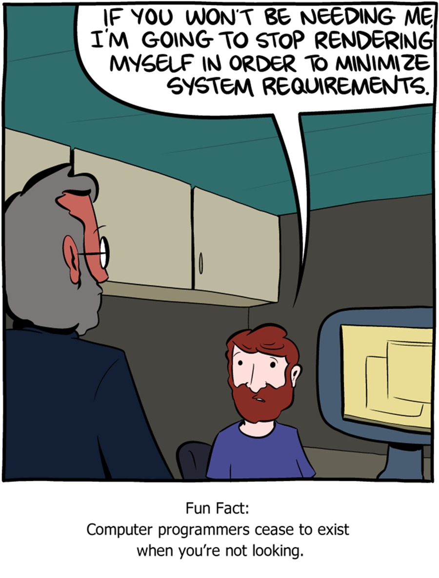 If you won't be needing me, I'm going to stop rendering myself in order to minimize system requirements. Fun fact: computer programmers ceased to exist when you're not looking.