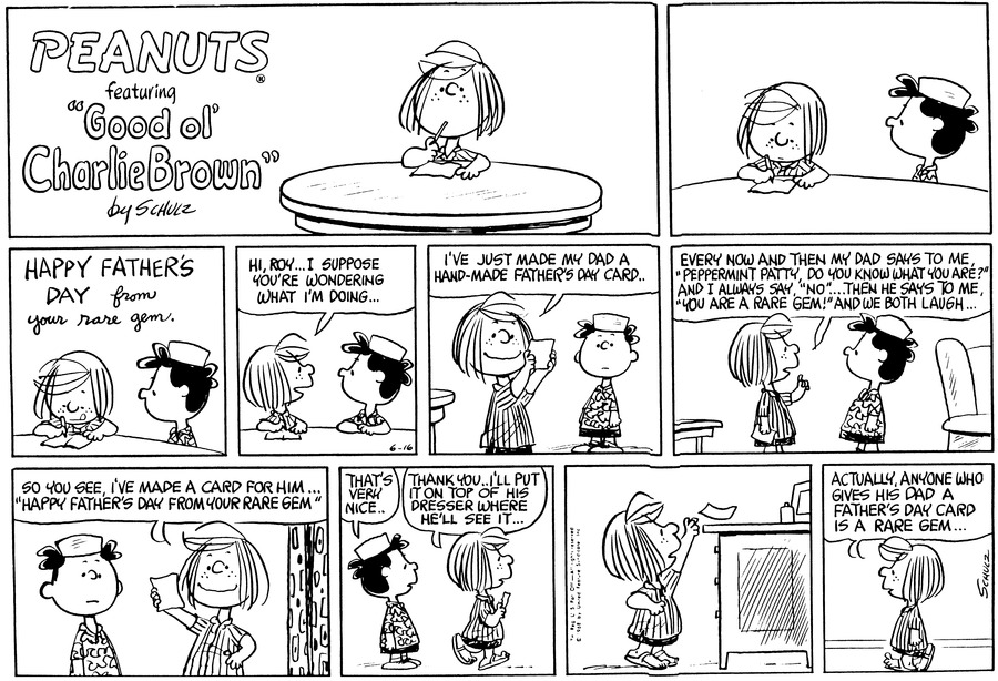 "Peppermint Patty and Roy sit at a table. Peppermint Patty writes, ""Happy Father's Day from you rare gem.""<BR><BR> Peppermint Patty turns to Roy and says, ""Hi, Roy . . I suppose you're wondering what I'm doing . .""<BR><BR> Peppermint Patty holds the card up and says, ""I've just made my dad a hand-made Father's Day card . .""<BR><BR> Peppermint Patty continues, ""Every now and then my dad says to me 'Peppermint Patty, do you know what you are?' and I always say, 'No' . . . Then he says to me, 'You are a rare gem!' and we both laugh . . .""<BR><BR> Peppermint Patty smiles and says, ""So you see, I've made a card for him . . . 'Happy Father's Day from your rare gem.'""<BR><BR> Roy says, ""That's very nice . ."" Peppermint Patty walks away and says, ""Thank you . . I'll put it on top of his dresser where he'll see it . . .""<BR><BR> Peppermint Patty sets the card on the dresser.<BR><BR> Peppermint Patty walks away and says, ""Actually, anyone who gives his dad a Father's Day card is a rare gem . . .""<BR><BR>"
