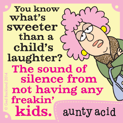 You know what's sweeter than a child's laughter? The sound of silence from not having any freakin' kids.