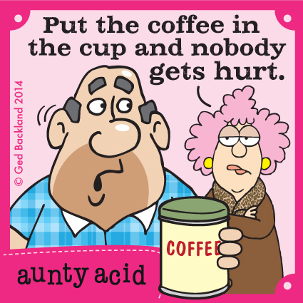 Put the coffee in the cup and nobody gets hurt.