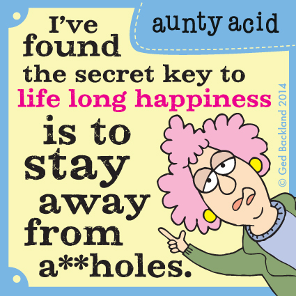I've found the secret key to life long happiness is to stay away from a**holes.
