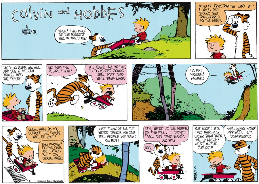 Hobbes:  Whew!  This must be the biggest hill in the state.  Calvin:  kind of frustrating, isn't it?  I wish Dad would get transferred to the Andes.  Let's go down the hill and see if we can travel into the future.  Hobbes:  Go into the future?  How?  Calvin:  It's easy!  All we have to do is get going real fast and we'll time-warp!  Ha ha! Faster! Faster!  Hobbes: Gosh, what do you suppose the future will be like?  calvin:  Who knows?  Flying cars and cities built on clouds maybe!  Just think of all the weird things we can tell people we saw!  Oh boy!  Hey, we're at the bottom of the hill.  I didn't feel any time warp, did you?  Hobbes:  Nope.  Calvin:  But look!  It's two minutes later than when we started!  We're in the future!!  Hobbes:  Hmm...things haven't improved.  I'm disappointed.