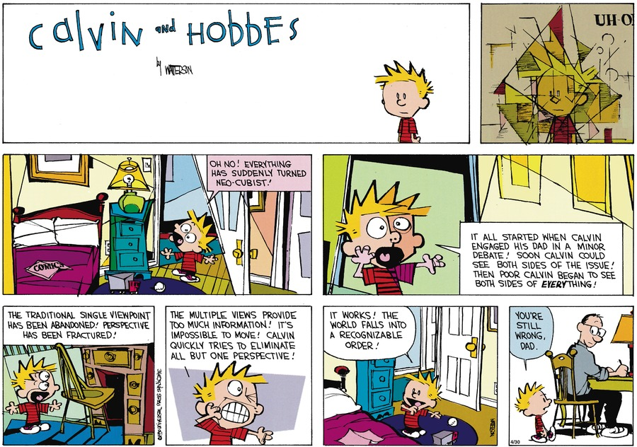 Calvin:  Oh no!  Everything has suddenly turned neo-cubist!  It all started when Calvin engaged his Dad in a minor debate!  Soon Calvin could see both sides of the issue!  Then poor Calvin began to see both sides of everything!  The traditional single viewpoint has been abandoned!  Perspective has been fractured!  The multiple views provide too much information!  It's impossible to move!  Calvin quickly tries to eliminate all but one perscpective!  It works!  The world falls into a recognizable order!  You're still wrong, Dad.