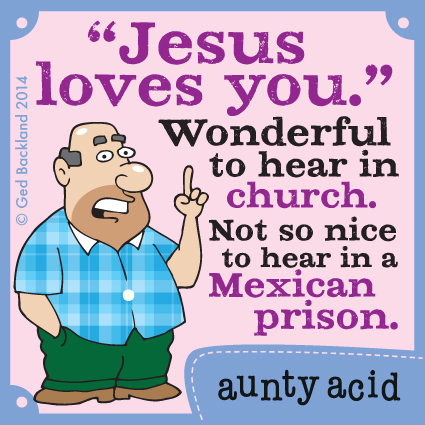 Jesus loves you. Wonderful to hear in church. Not so nice to hear in a Mexican prison.