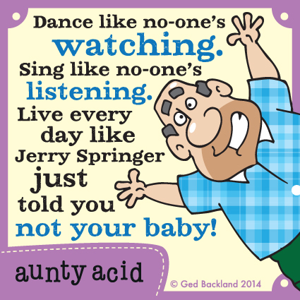 Dance like no-one's watching. Sing like no-one's listening. Live every day like Jerry Springer just told you not your baby!