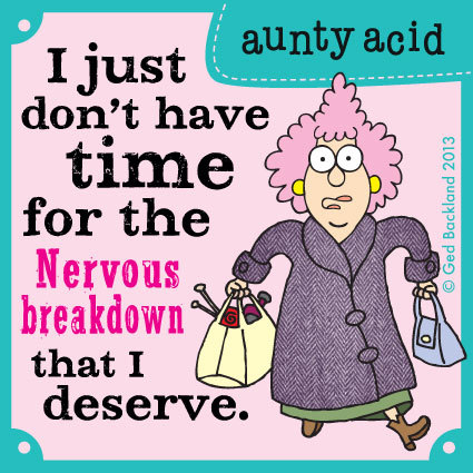 I just don't have time for the nervous breakdown that I deserve.