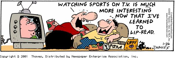 """Watching sports on TV is MUCH more interesting now that I've learned to lip-read."""