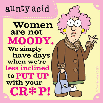 Women are not moody. We simply have days when we're less inclined to put up with your cr*p!