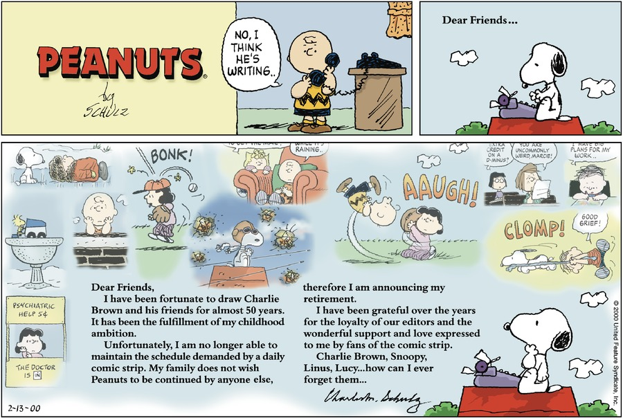 Charlie Brown: No, I think he's writing. Snoopy:Dear Friends....  Charles Schulz: Dear Friends, I have been fortunate to draw Charlie Brown and his friends for almost 50 years.  It has been the fulfillment of my childhood ambition.  Unfortunately, I am no longer able to maintain the schedule demanded by a daily comic strip.  My family does not wish Peanuts to be continued by anyone else, therefore I am announcing my retirement.  I have been grateful over the years for the loyalty of our editors and the wonderful support and love expressed to me by fans of the comic strip.  Charlie Brown, Snoopy, Linus, Lucy ... how can I ever forget them ... Charles M. Schulz