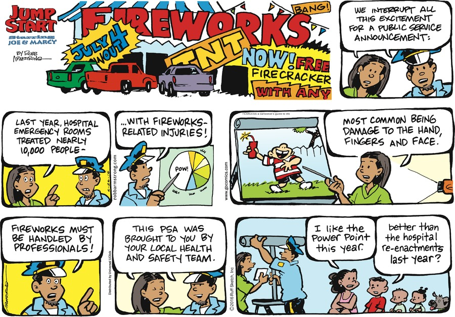 FIRWORKS JULY $ TNT BANG! NOW!   Marcy: We interrupt all this excitement for a public service announcement:  Last year, hospital emergency rooms treated nearly 10,000 people - with fireworks - related injuries!   Most common being damage to the hand fingers and Face.   Fireworks must vibe handled by professionals!  This PSA was brought to you by your local health and safety team..  I like the power point this year.  better than the hospital re-enctments last year?