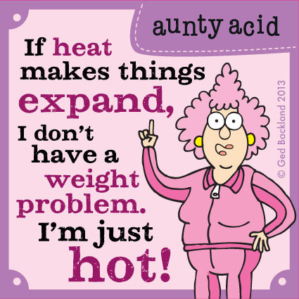 If heat makes things expand, I don't have a weight problem i'm just hot!