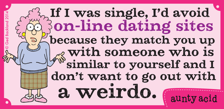 If I was single, i'd avoid on-line dating sites because they match you up with someone who is similar to yourself and I don't want to go out with a weirdo.