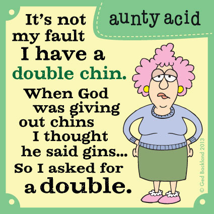 It's not my fault I have a double chin. When God was giving out chins I thought he said gins...So I asked for double.