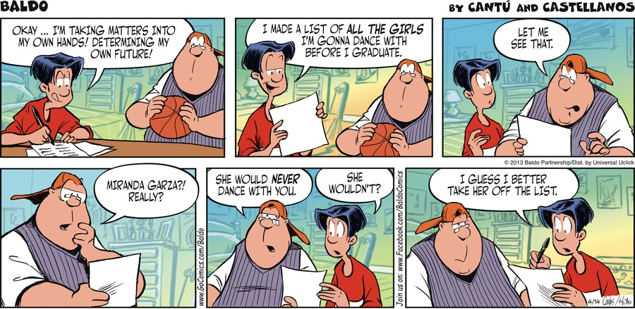 Baldo: Okay... I'm taking matters into my own hands! Determining my own future!  Baldo: I made a list of all the girls I'm gonna dance with before I graduate.  Cruz:  Let me see that.  Cruz: Miranda Garza?! Really?  Cruz: She would never dance with you.  Baldo: She wouldn't?  Baldo: I guess I better take her off the list.
